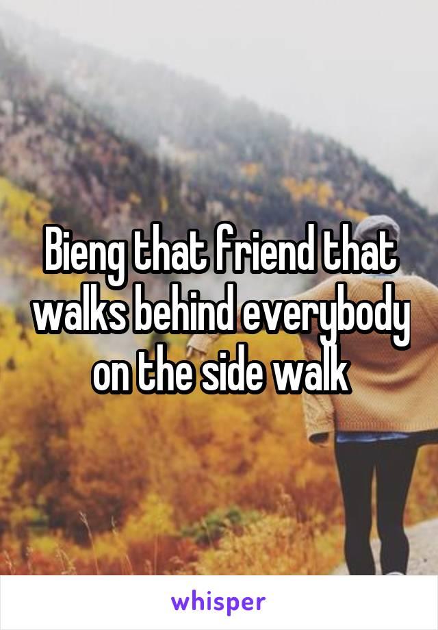 Bieng that friend that walks behind everybody on the side walk