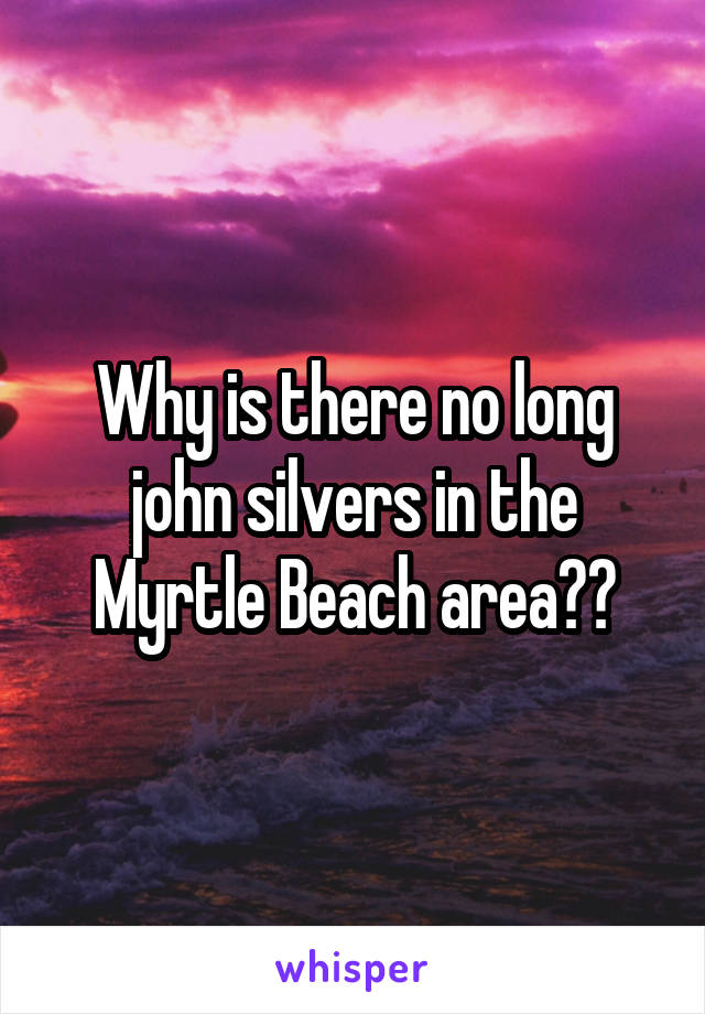 Why is there no long john silvers in the Myrtle Beach area??