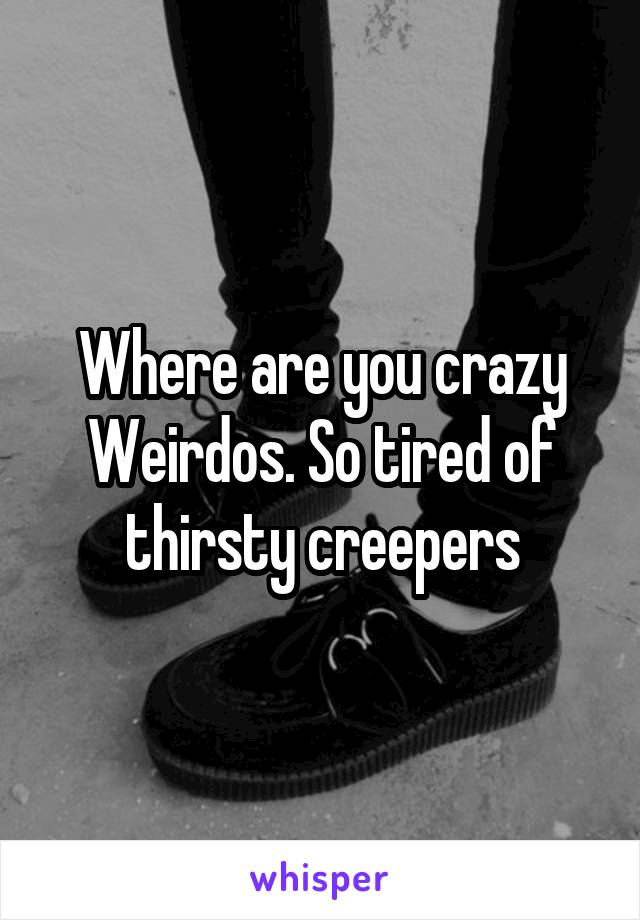 Where are you crazy Weirdos. So tired of thirsty creepers