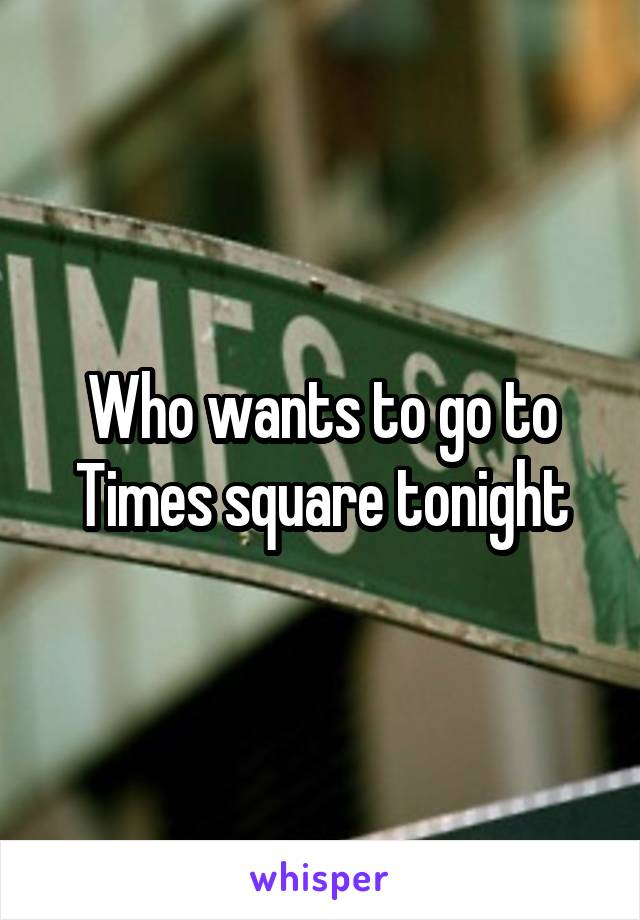 Who wants to go to Times square tonight