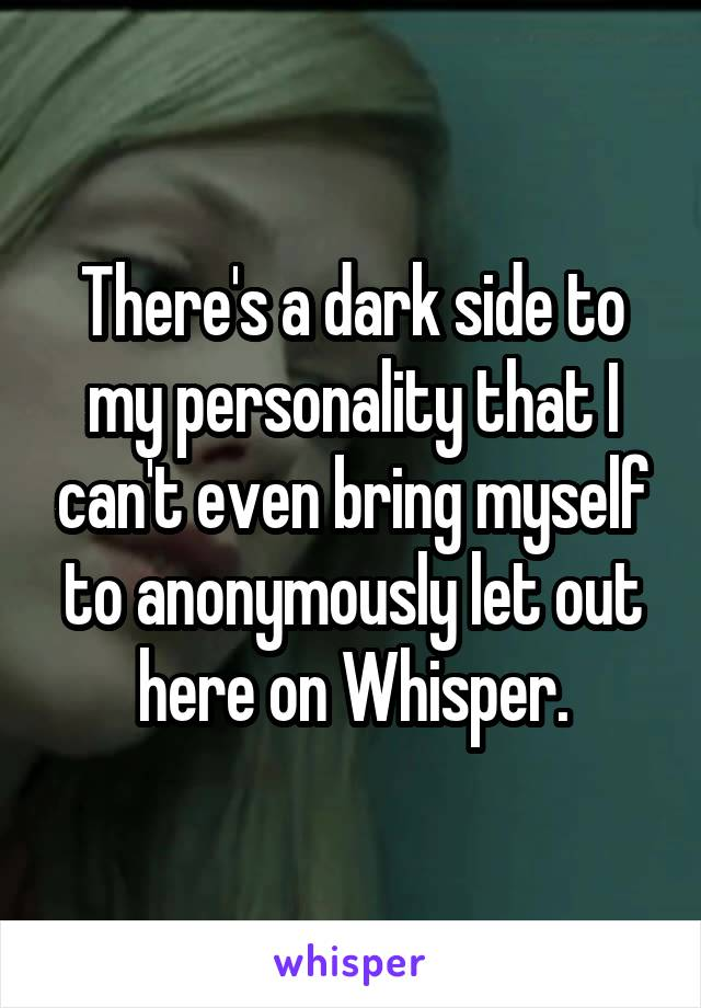 There's a dark side to my personality that I can't even bring myself to anonymously let out here on Whisper.