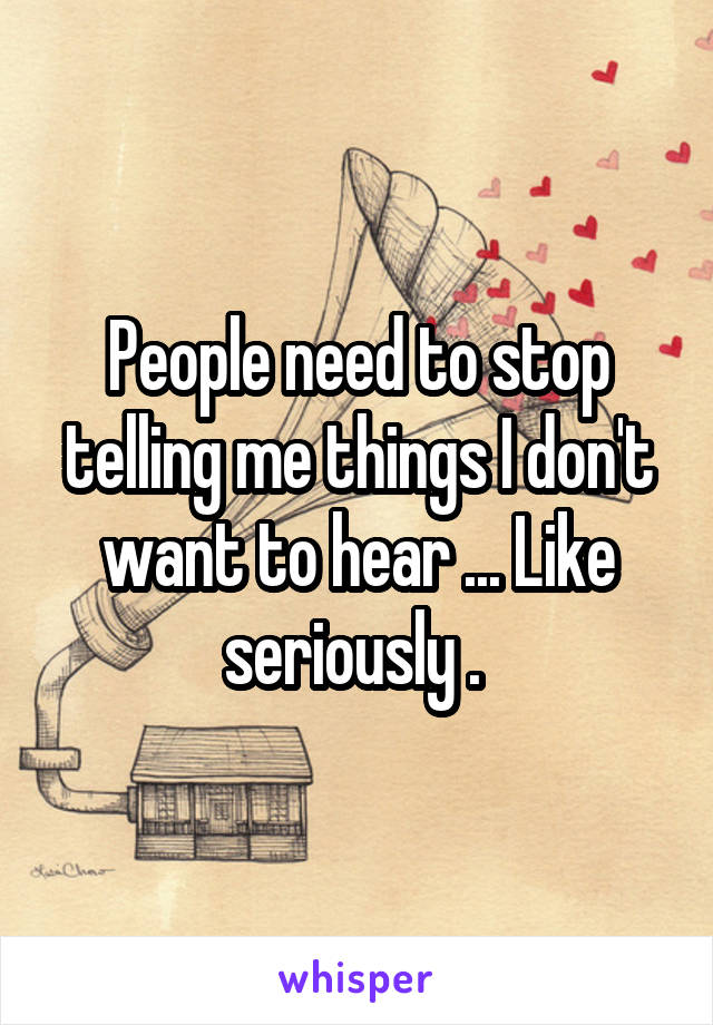 People need to stop telling me things I don't want to hear ... Like seriously .