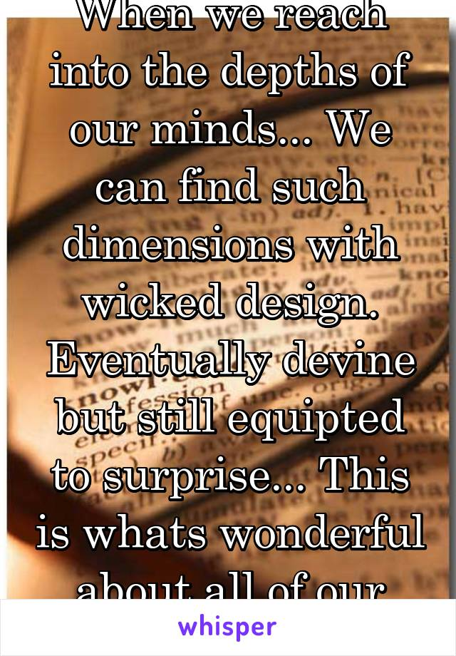 When we reach into the depths of our minds... We can find such dimensions with wicked design. Eventually devine but still equipted to surprise... This is whats wonderful about all of our minds.