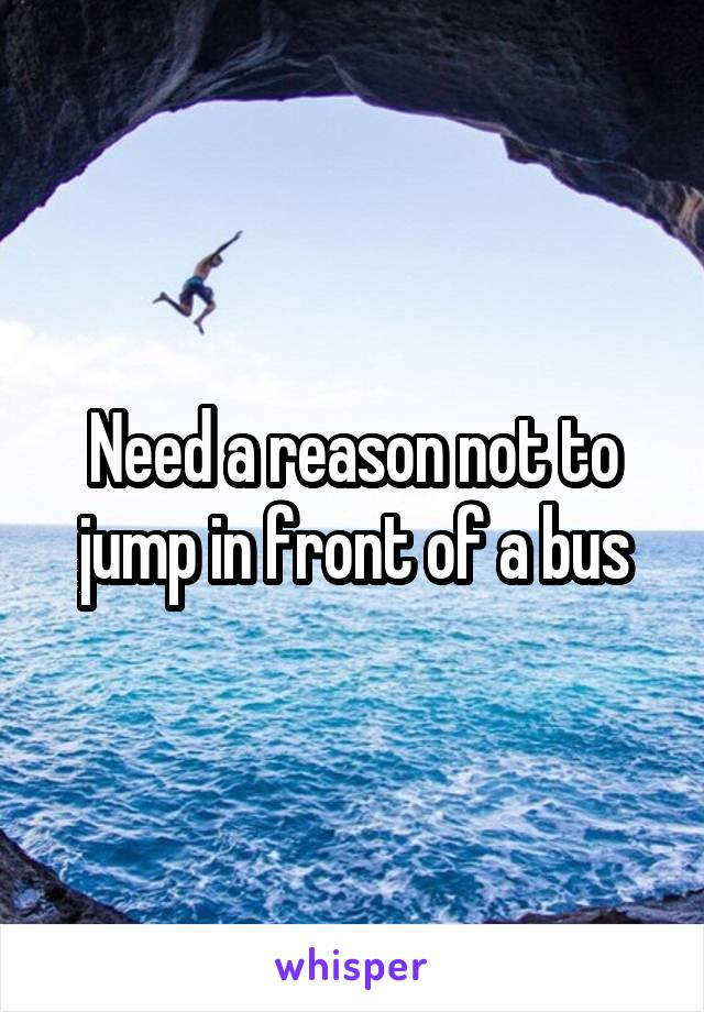 Need a reason not to jump in front of a bus