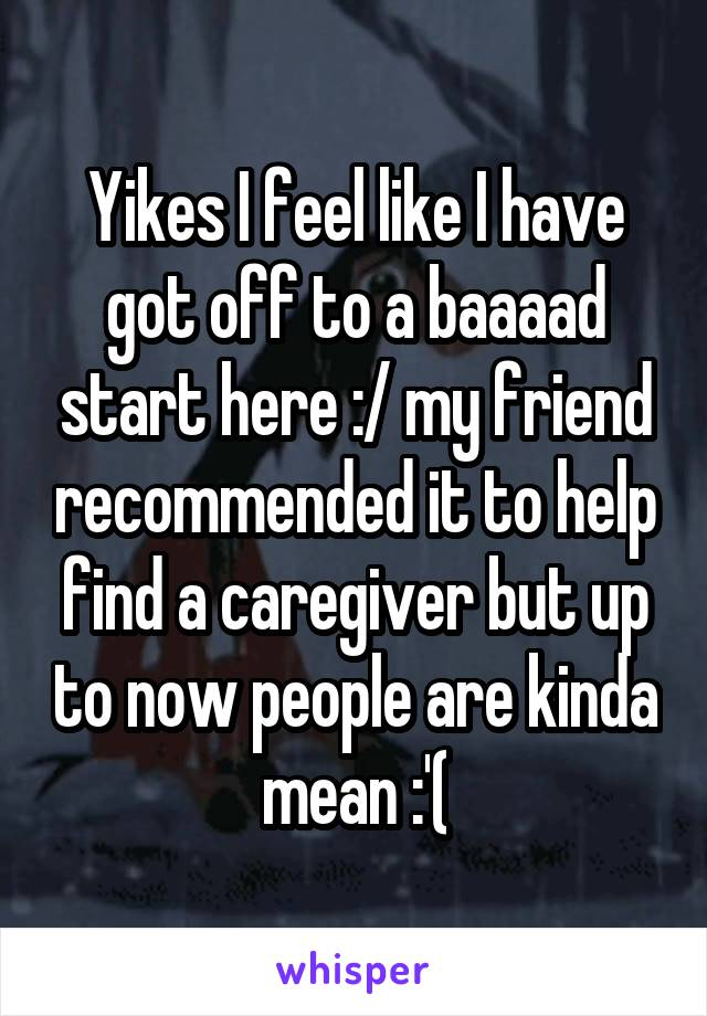 Yikes I feel like I have got off to a baaaad start here :/ my friend recommended it to help find a caregiver but up to now people are kinda mean :'(