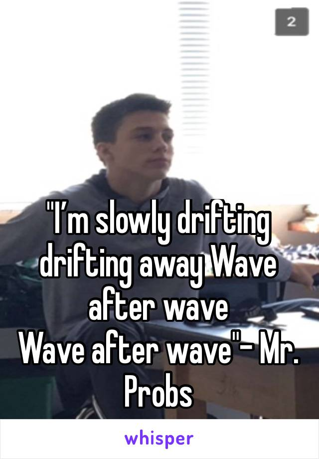"""""""I'm slowly drifting drifting away Wave after wave Wave after wave""""- Mr. Probs"""