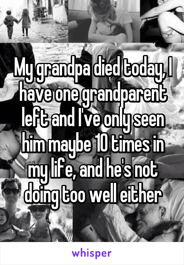 My grandpa died today, I have one grandparent left and I've only seen him maybe 10 times in my life, and he's not doing too well either