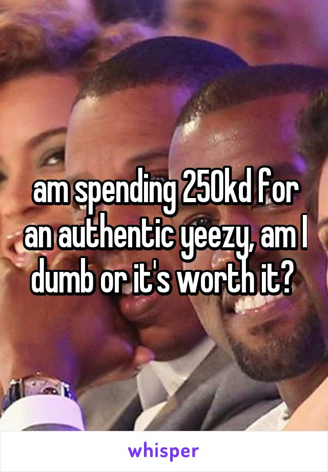 am spending 250kd for an authentic yeezy, am I dumb or it's worth it?