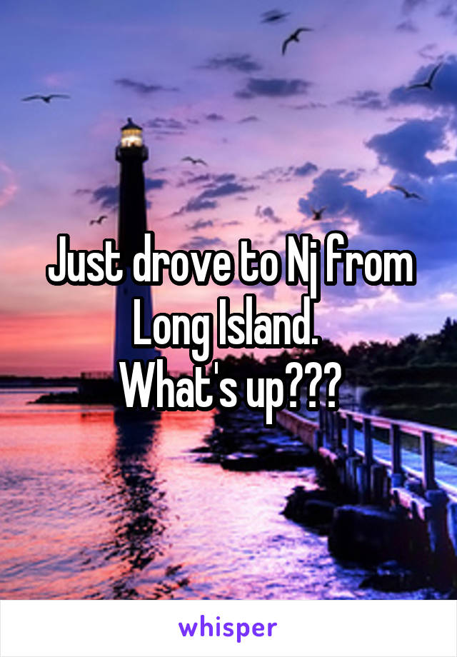 Just drove to Nj from Long Island.  What's up???