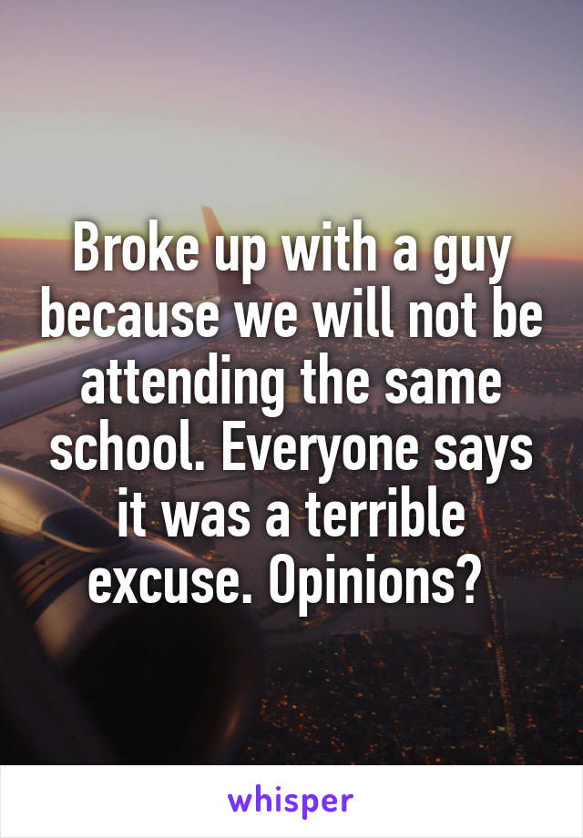 Broke up with a guy because we will not be attending the same school. Everyone says it was a terrible excuse. Opinions?