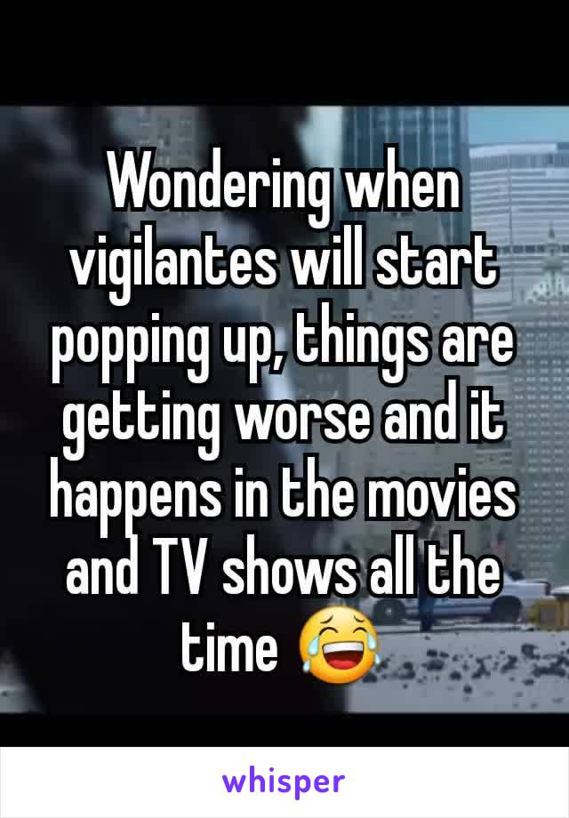 Wondering when vigilantes will start popping up, things are getting worse and it happens in the movies and TV shows all the time 😂