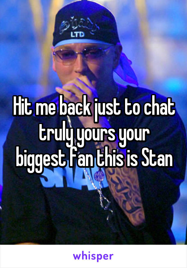 Hit me back just to chat truly yours your biggest fan this is Stan