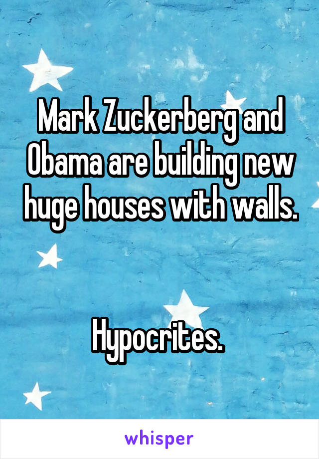 Mark Zuckerberg and Obama are building new huge houses with walls.   Hypocrites.