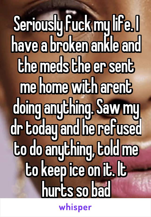 Seriously fuck my life. I have a broken ankle and the meds the er sent me home with arent doing anything. Saw my dr today and he refused to do anything, told me to keep ice on it. It hurts so bad