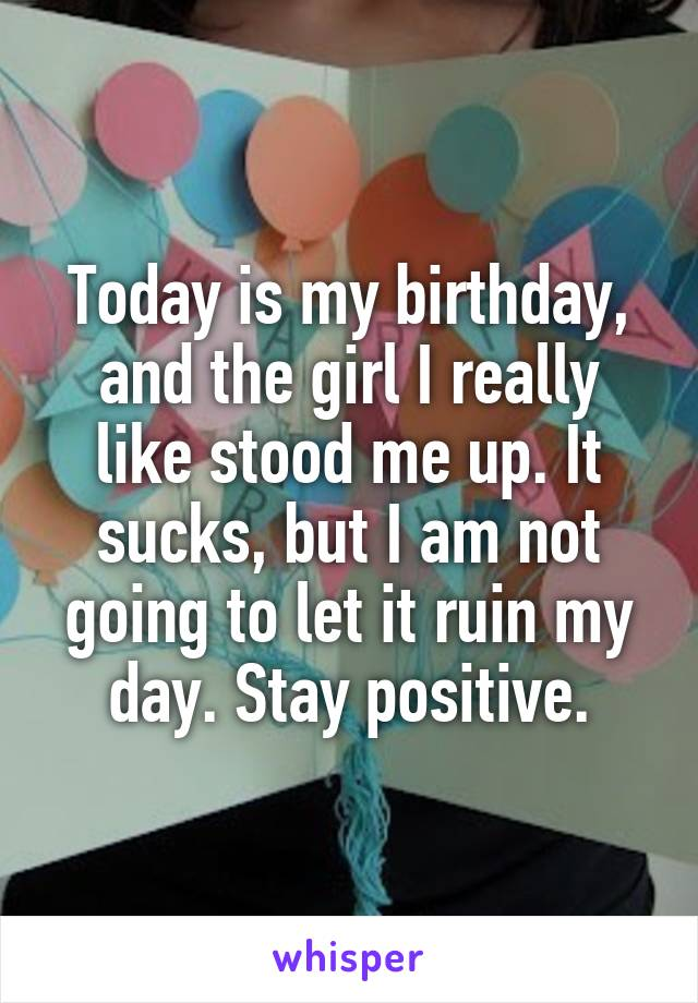 Today is my birthday, and the girl I really like stood me up. It sucks, but I am not going to let it ruin my day. Stay positive.