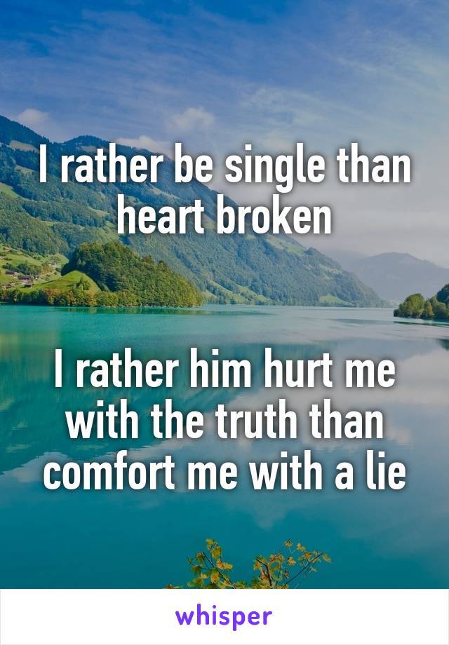 I rather be single than heart broken   I rather him hurt me with the truth than comfort me with a lie
