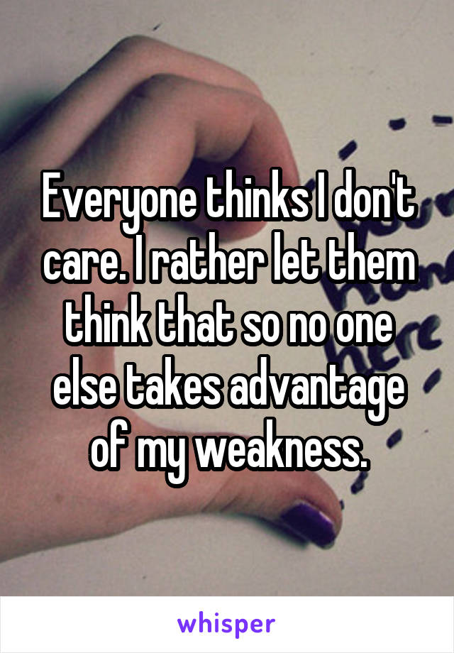 Everyone thinks I don't care. I rather let them think that so no one else takes advantage of my weakness.