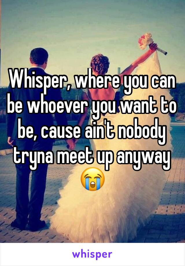 Whisper, where you can be whoever you want to be, cause ain't nobody tryna meet up anyway 😭