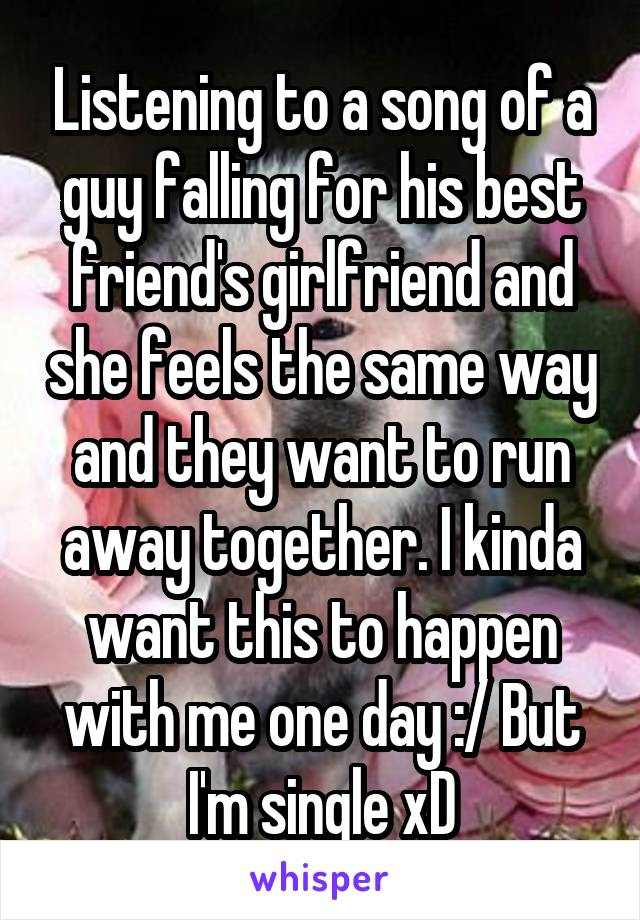 Listening to a song of a guy falling for his best friend's girlfriend and she feels the same way and they want to run away together. I kinda want this to happen with me one day :/ But I'm single xD