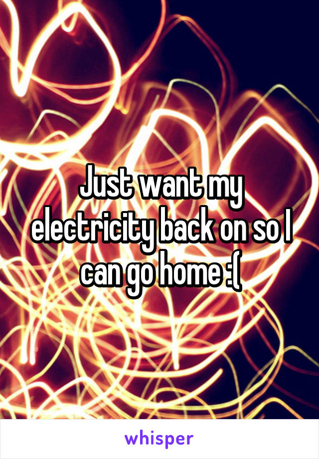 Just want my electricity back on so I can go home :(