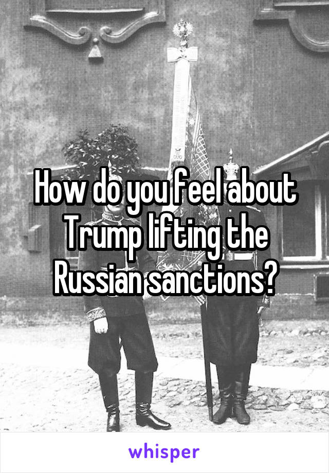 How do you feel about Trump lifting the Russian sanctions?