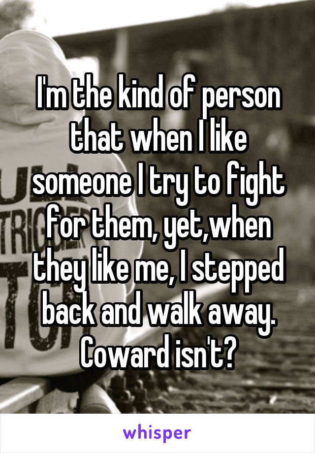 I'm the kind of person that when I like someone I try to fight for them, yet,when they like me, I stepped back and walk away. Coward isn't?