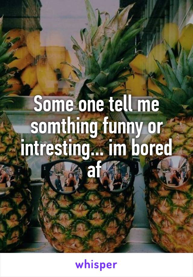 Some one tell me somthing funny or intresting... im bored af