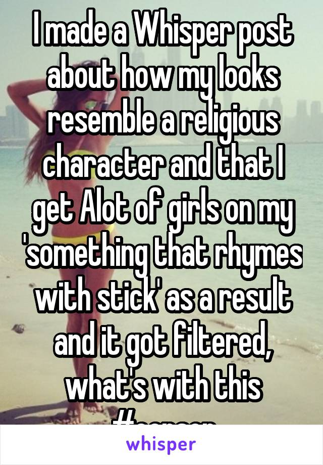 I made a Whisper post about how my looks resemble a religious character and that I get Alot of girls on my 'something that rhymes with stick' as a result and it got filtered, what's with this #censor