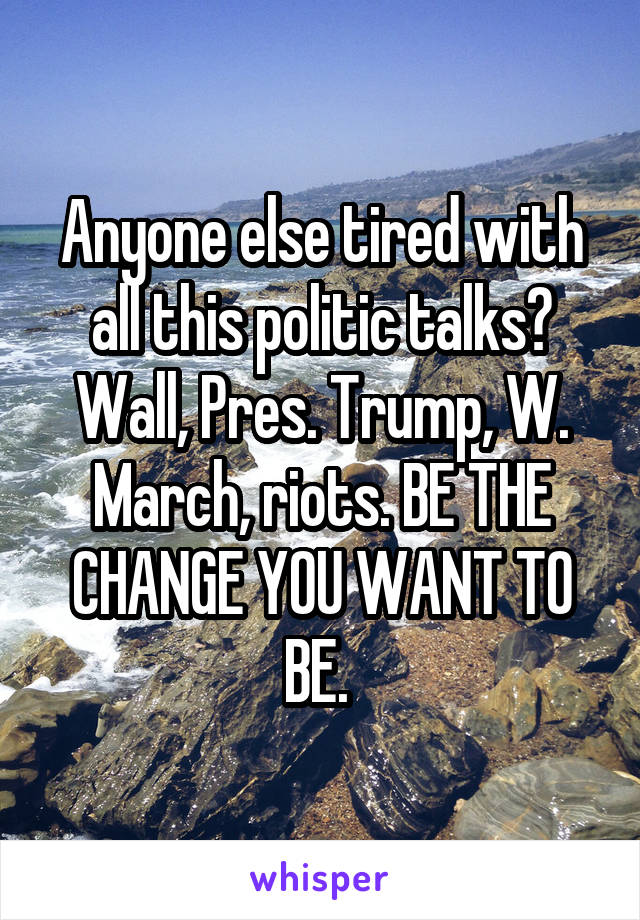 Anyone else tired with all this politic talks? Wall, Pres. Trump, W. March, riots. BE THE CHANGE YOU WANT TO BE.