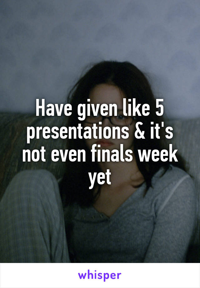 Have given like 5 presentations & it's not even finals week yet