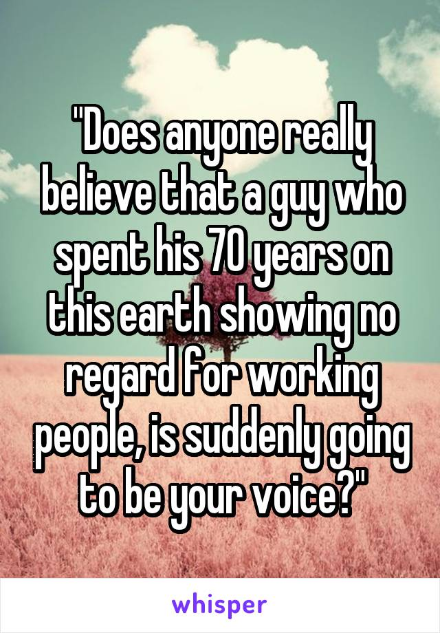 """""""Does anyone really believe that a guy who spent his 70 years on this earth showing no regard for working people, is suddenly going to be your voice?"""""""