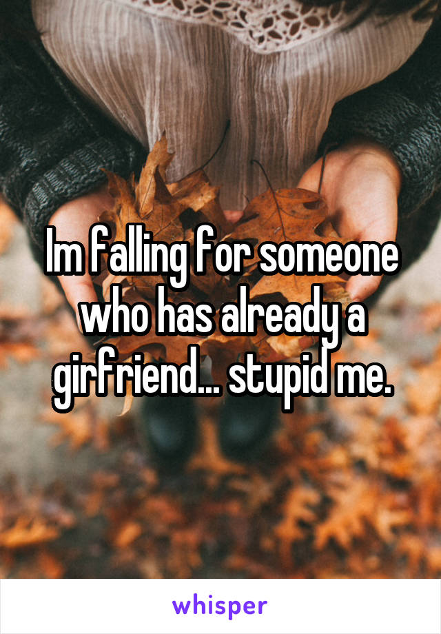 Im falling for someone who has already a girfriend... stupid me.