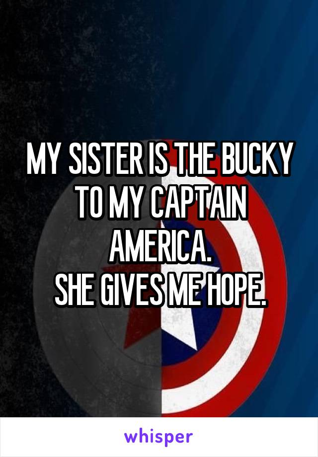 MY SISTER IS THE BUCKY TO MY CAPTAIN AMERICA. SHE GIVES ME HOPE.