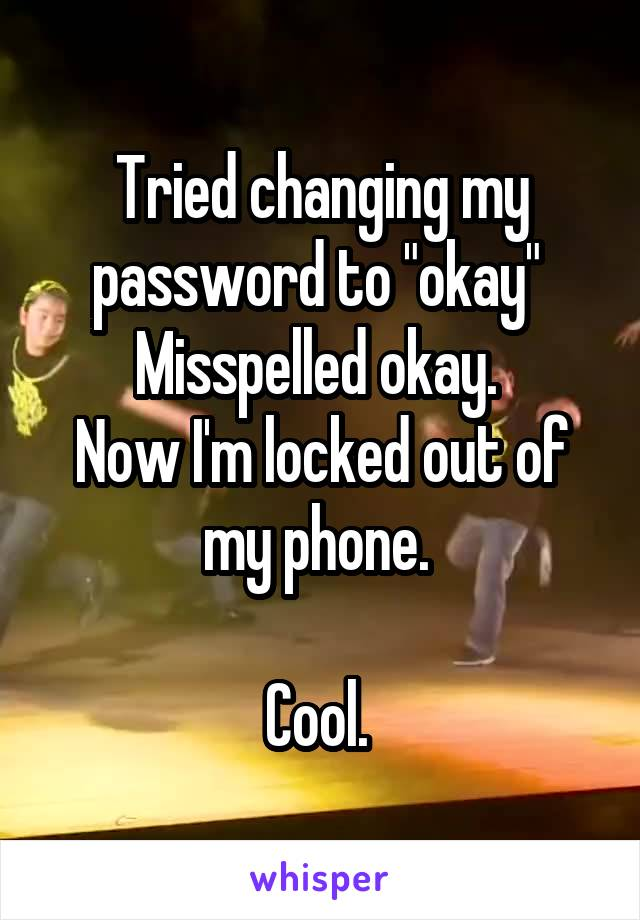 """Tried changing my password to """"okay""""  Misspelled okay.  Now I'm locked out of my phone.   Cool."""