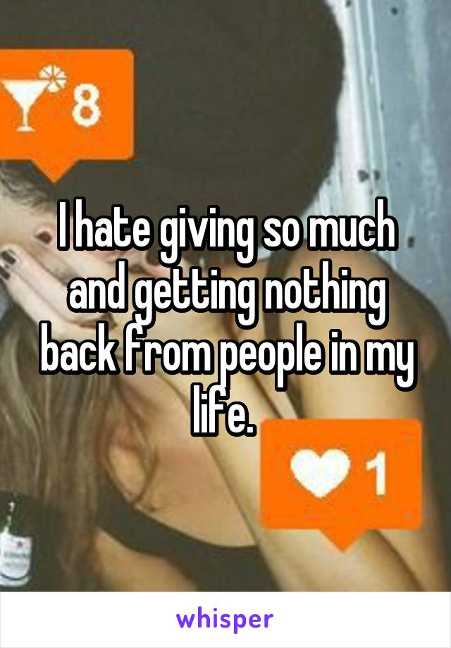 I hate giving so much and getting nothing back from people in my life.