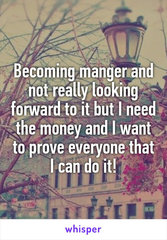 Becoming manger and not really looking forward to it but I need the money and I want to prove everyone that I can do it!