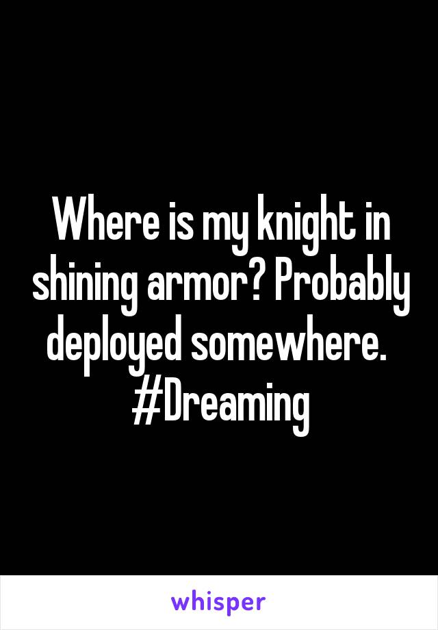 Where is my knight in shining armor? Probably deployed somewhere.  #Dreaming