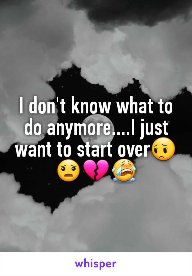 I don't know what to do anymore....I just want to start over😔😦💔😭