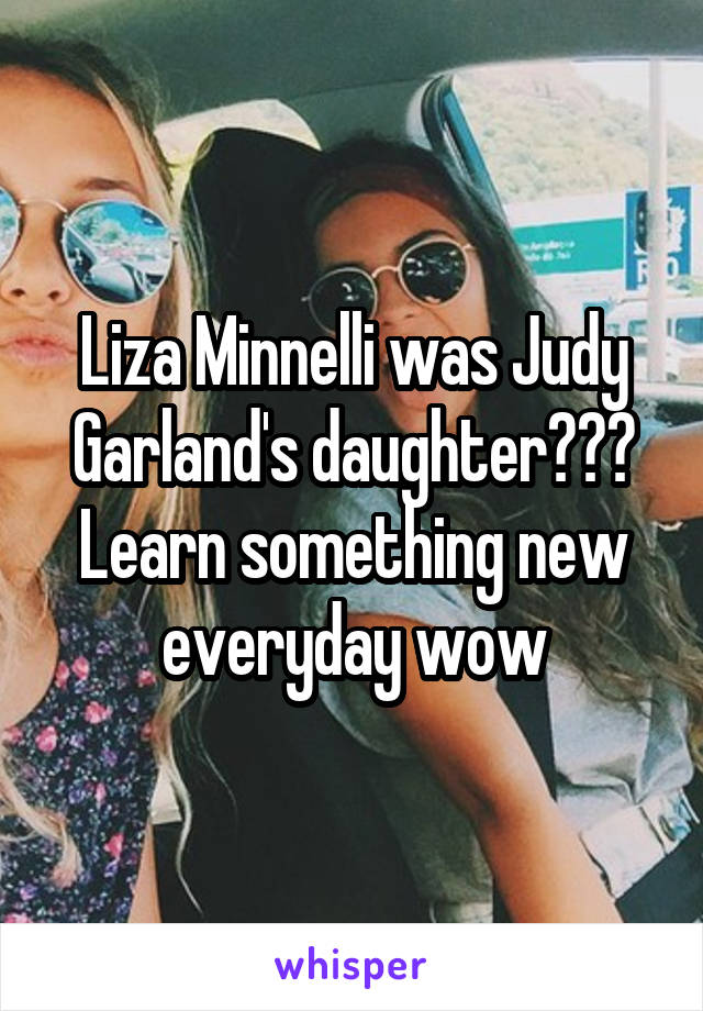 Liza Minnelli was Judy Garland's daughter??? Learn something new everyday wow