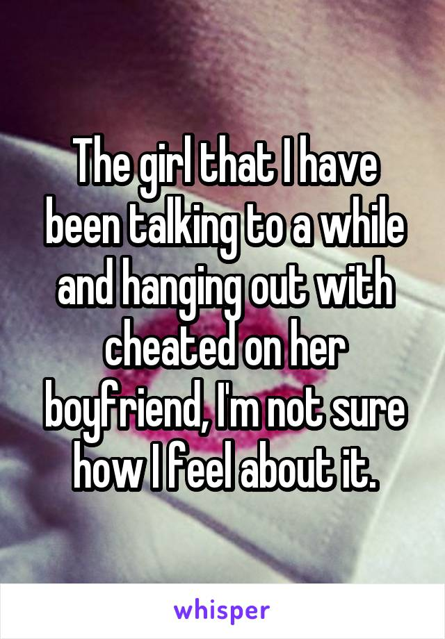 The girl that I have been talking to a while and hanging out with cheated on her boyfriend, I'm not sure how I feel about it.