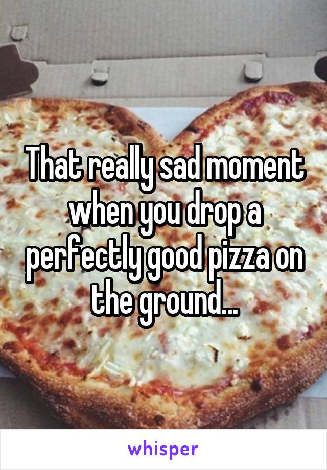 That really sad moment when you drop a perfectly good pizza on the ground...