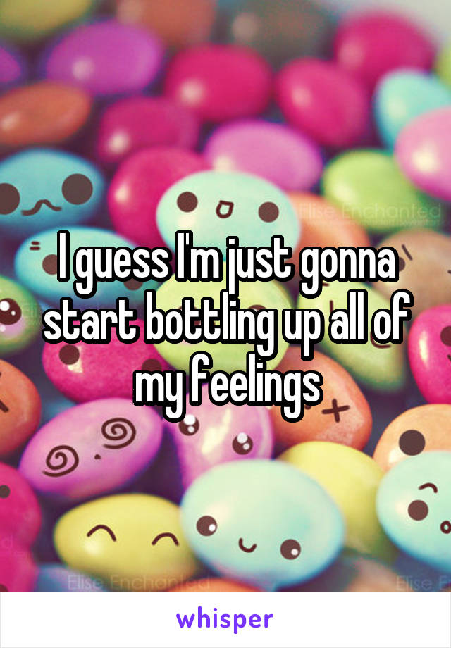 I guess I'm just gonna start bottling up all of my feelings