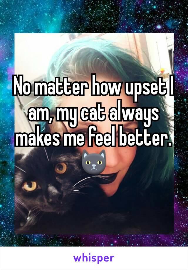 No matter how upset I am, my cat always makes me feel better.🐱