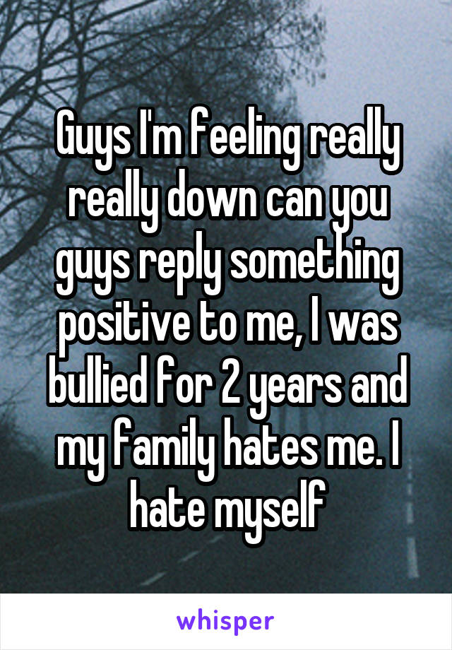 Guys I'm feeling really really down can you guys reply something positive to me, I was bullied for 2 years and my family hates me. I hate myself