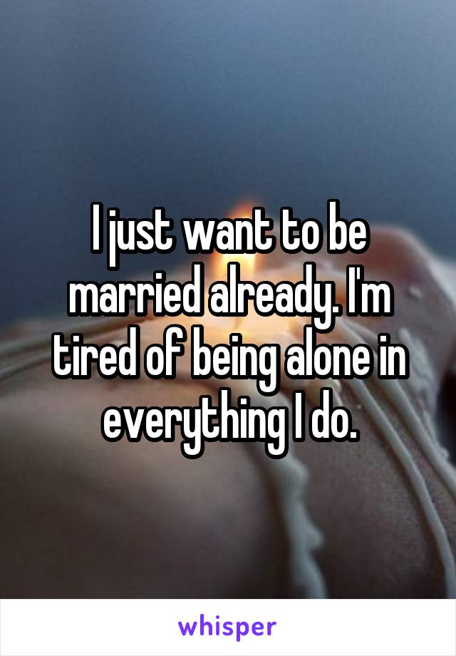 I just want to be married already. I'm tired of being alone in everything I do.