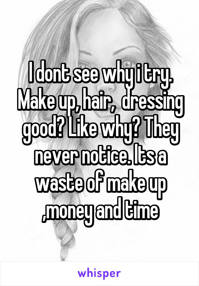 I dont see why i try. Make up, hair,  dressing good? Like why? They never notice. Its a waste of make up ,money and time