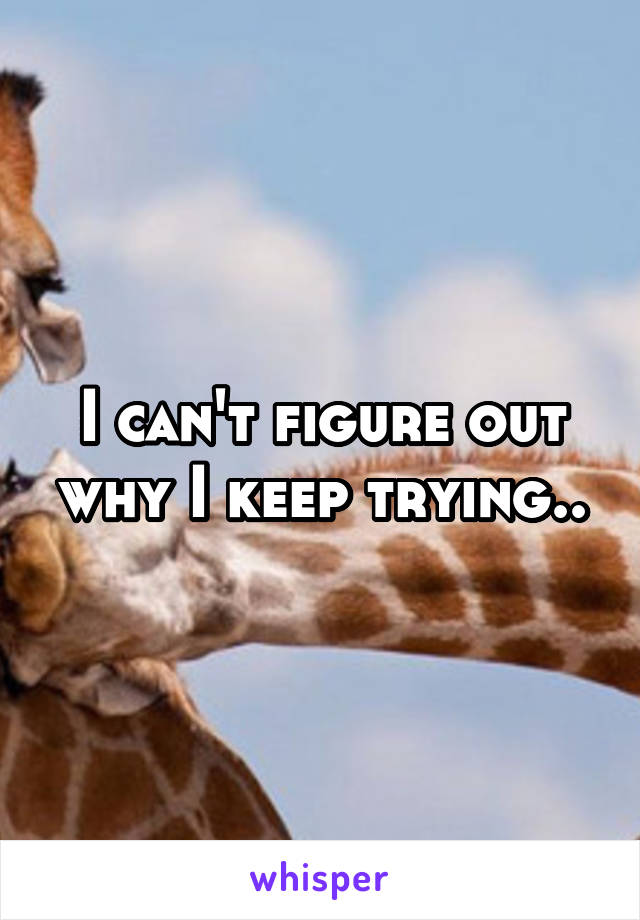I can't figure out why I keep trying..
