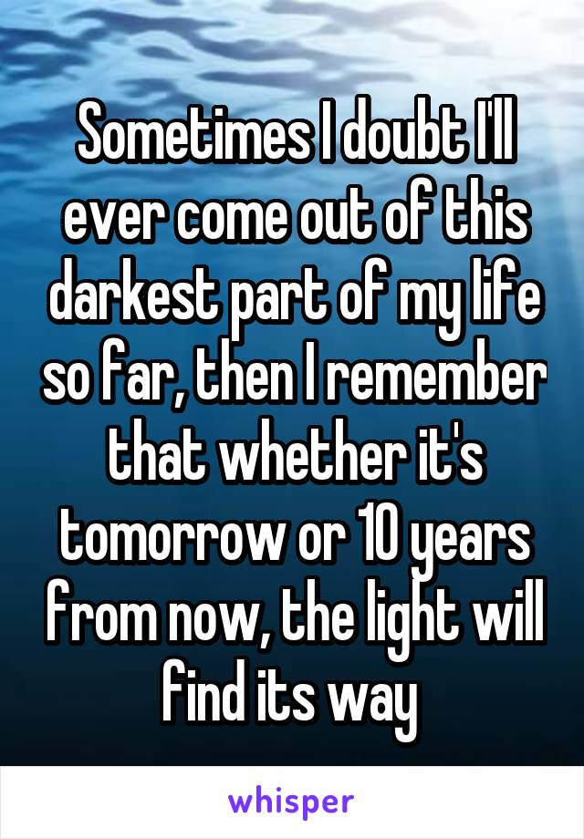 Sometimes I doubt I'll ever come out of this darkest part of my life so far, then I remember that whether it's tomorrow or 10 years from now, the light will find its way