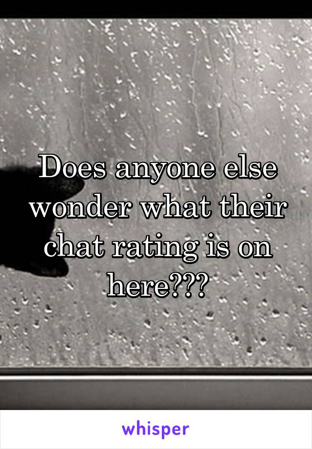 Does anyone else wonder what their chat rating is on here???