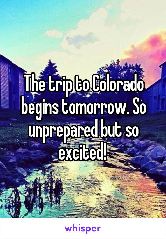 The trip to Colorado begins tomorrow. So unprepared but so excited!